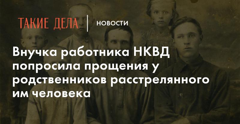 Внучка работника НКВД попросила прощения у родственников расстрелянного им человека