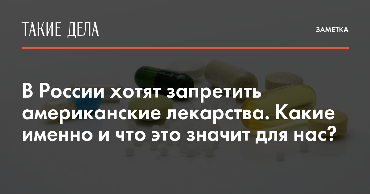 В России хотят запретить американские лекарства. Какие именно и что это значит для нас? — Такие Дела