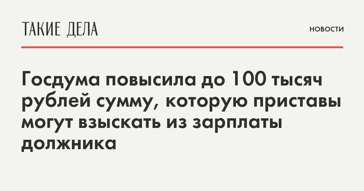 Госдума разрешила приставам взыскивать из зарплаты должника суммы от 100 тысяч рублей