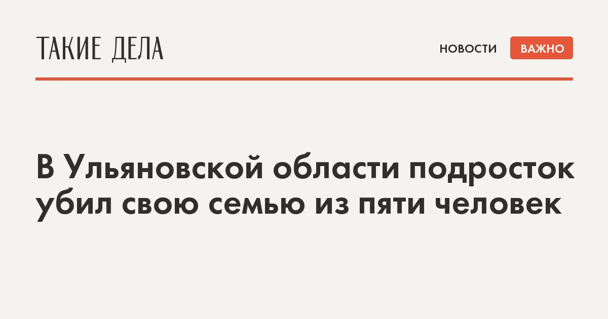 В Ульяновской области подросток убил свою семью из пяти человек