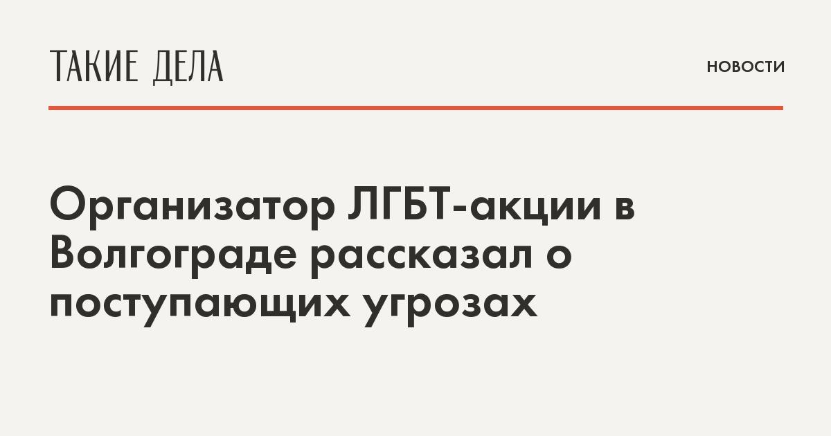 Организатор ЛГБТ-акции в Волгограде рассказал о поступающих угрозах