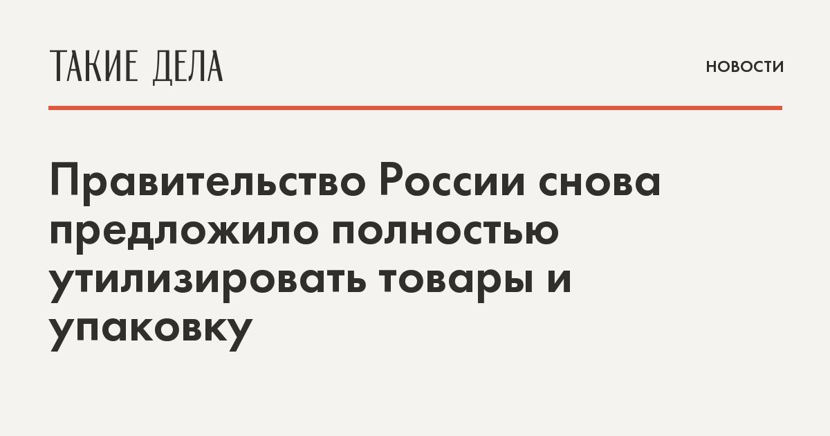 Правительство России снова предложило полностью утилизировать товары и упаковку
