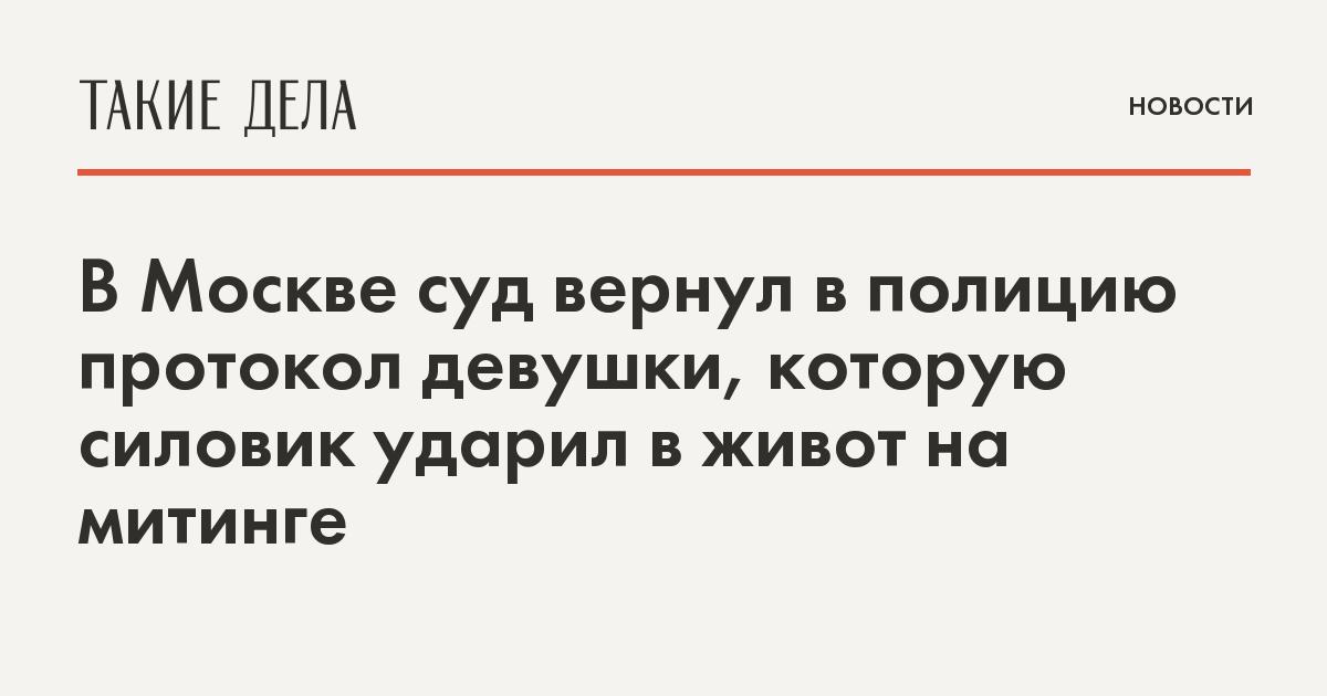 В Москве суд вернул в полицию протокол девушки, которую силовик ударил в живот на митинге
