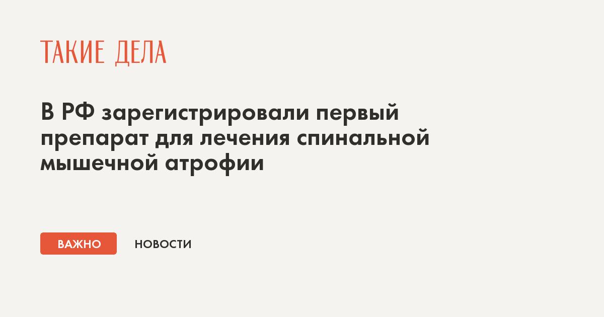 В РФ зарегистрировали первый препарат для лечения спинальной мышечной атрофии