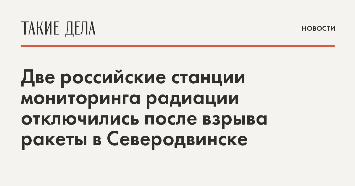 Две российские станции мониторинга радиации отключились после взрыва ракеты в Северодвинске