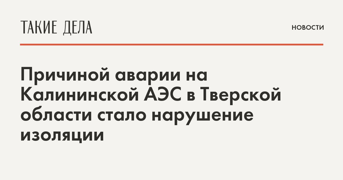 Причиной аварии на Калининской АЭС в Тверской области стало нарушение изоляции