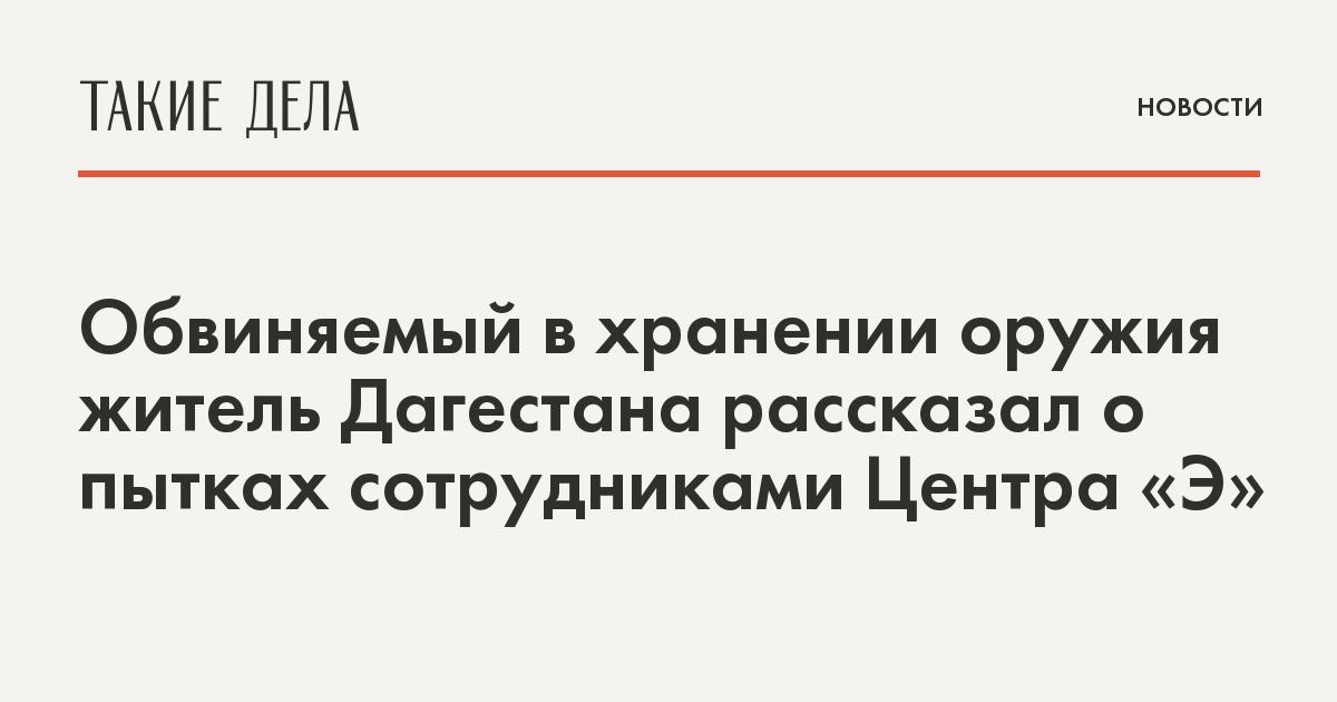 Обвиняемый в хранении оружия житель Дагестана рассказал о пытках сотрудниками центра «Э»