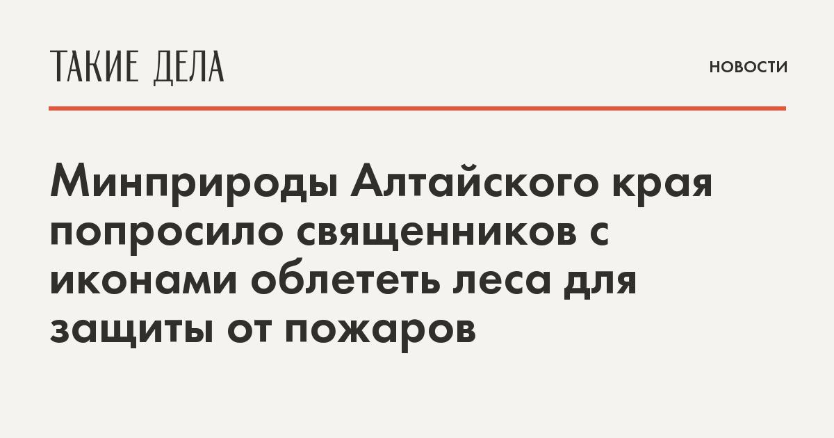 Минприроды Алтайского края попросило священников облететь леса с иконами для защиты от пожаров