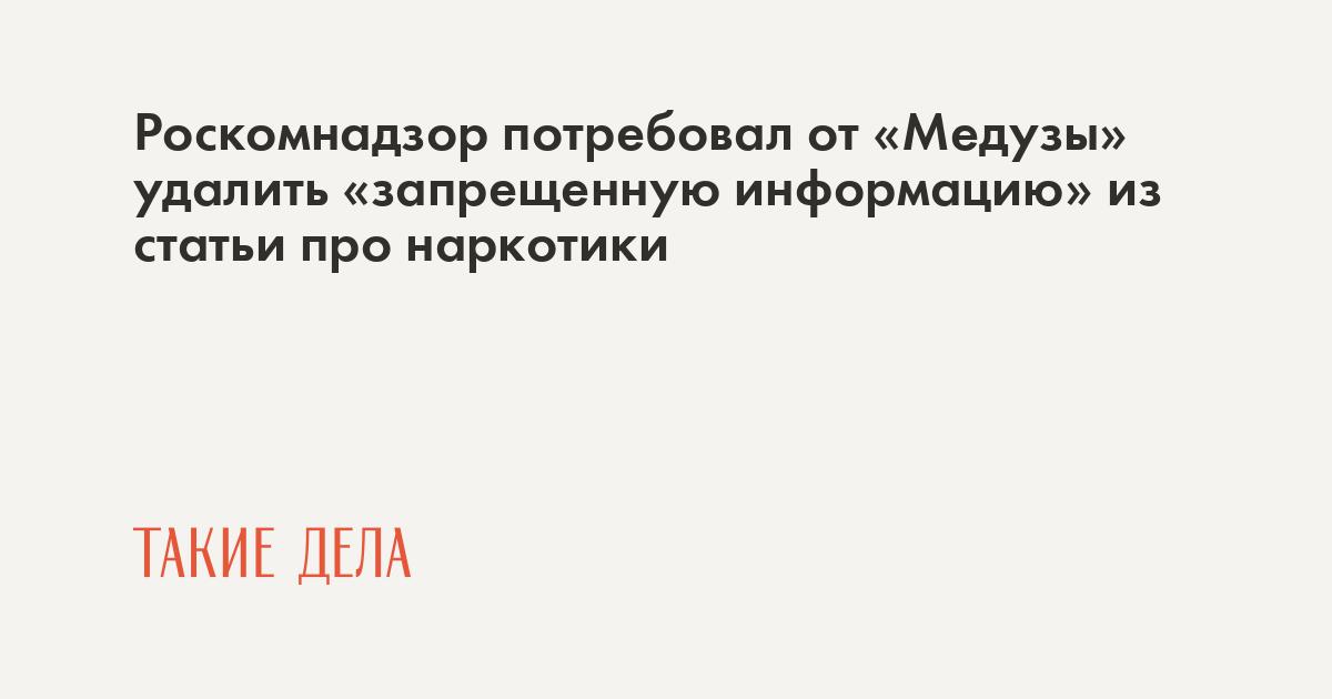 Роскомнадзор потребовал от «Медузы» удалить «запрещенную информацию» из статьи про наркотики