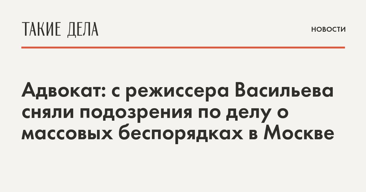 Адвокат: с режиссера Васильева сняли подозрения по делу о массовых беспорядках в Москве