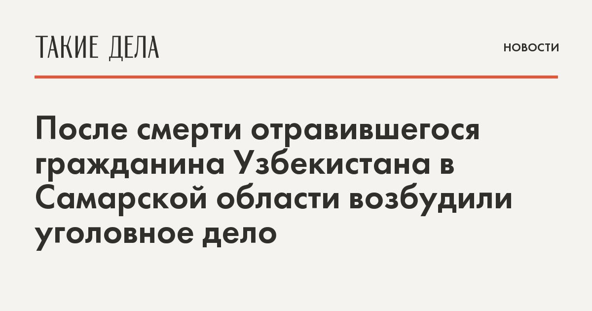 После смерти отравившегося гражданина Узбекистана в Самарской области возбудили уголовное дело