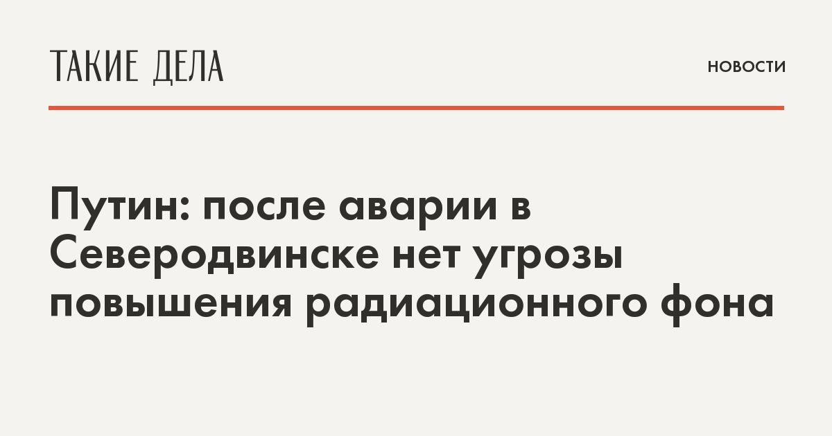 Путин: после аварии в Северодвинске нет угрозы повышения радиационного фона